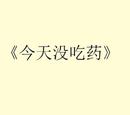 今天没吃药 (Jīntiān Méi Chī Yào)