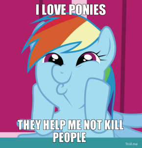 File:I-love-ponies-they-help-me-not-kill-people-thumb.png