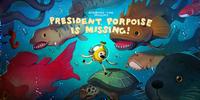 President Porpoise is Missing!