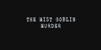 The Mist Goblin Legend Murder Case ~ Part 1
