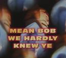 Mean Bob, We Hardly Knew Ye