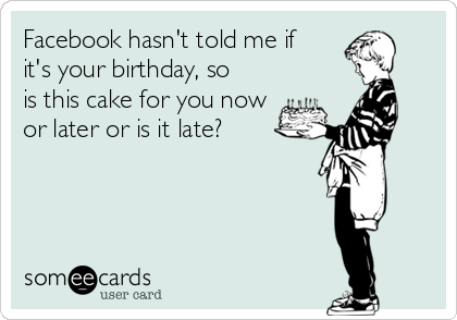 File:Facebook-hasnt-told-me-if-its-your-birthday-so-is-this-cake-for-you-now-or-later-or-is-it-late-f187c.png