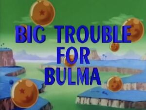 Big Trouble for Bulma