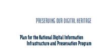 Preserving Our Digital Heritage: Plan for the National Digital Information Infrastructure and Preservation Program