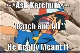 File:He really meant catch em' all..jpg