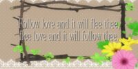 Follow Love and It Will Flee Thee, Free Love and It Will Follow Thee
