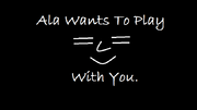 Ala Wants To Play With You