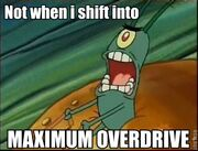Shift into maximum overdrive