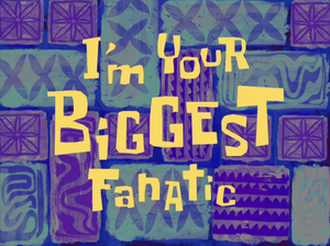 I'm Your Biggest Fanatic.png