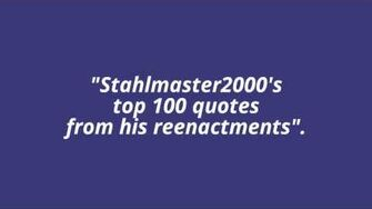 """""""Stahlmaster2000's top 100 quotes from his reenactments"""" trailer"""