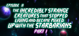 The Incredibly Strange Creatures That Stopped Living and Became Mixed up with the Starbarians (Part 1) title card